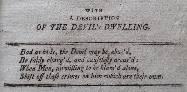 History of the Devil 2: ... with a description of the Devil's dwelling. Bad as he is, the Devil may be abus'd, Be fairly charg'd, and causelessly accus'd : When Men, Unwilling to be blam'd alone, Shift off those crimes on him which are their own.